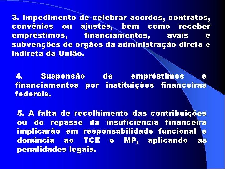 3. Impedimento de celebrar acordos, contratos, convênios ou ajustes, bem como receber empréstimos, financiamentos,