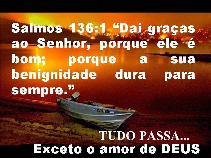 """Salmos 136: 1 """"Dai graças ao Senhor, porque ele é bom; porque a sua"""