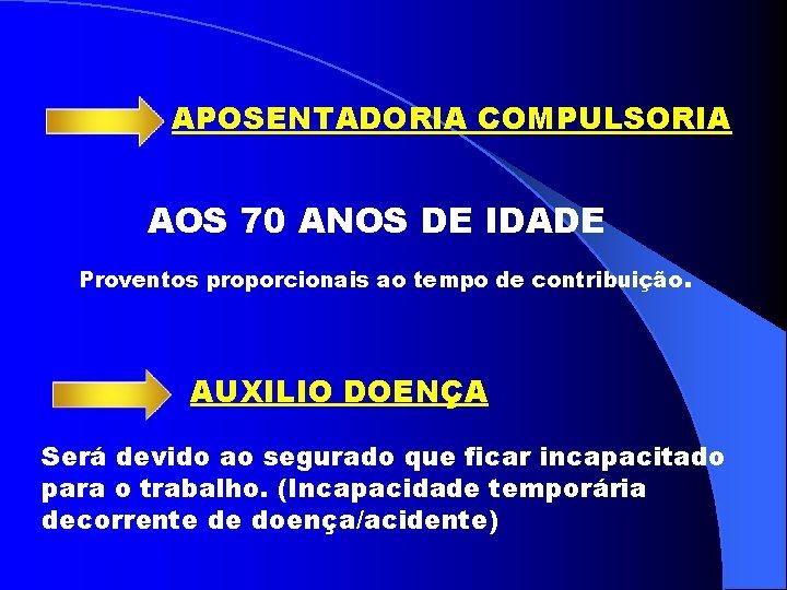 APOSENTADORIA COMPULSORIA AOS 70 ANOS DE IDADE Proventos proporcionais ao tempo de contribuição. AUXILIO