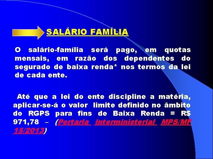 SALÁRIO FAMÍLIA O salário-família será pago, em quotas mensais, em razão dos dependentes do