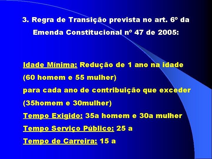 3. Regra de Transição prevista no art. 6º da Emenda Constitucional nº 47 de