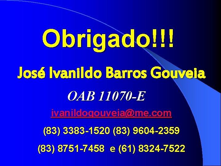 Obrigado!!! José Ivanildo Barros Gouveia OAB 11070 -E ivanildogouveia@me. com (83) 3383 -1520 (83)