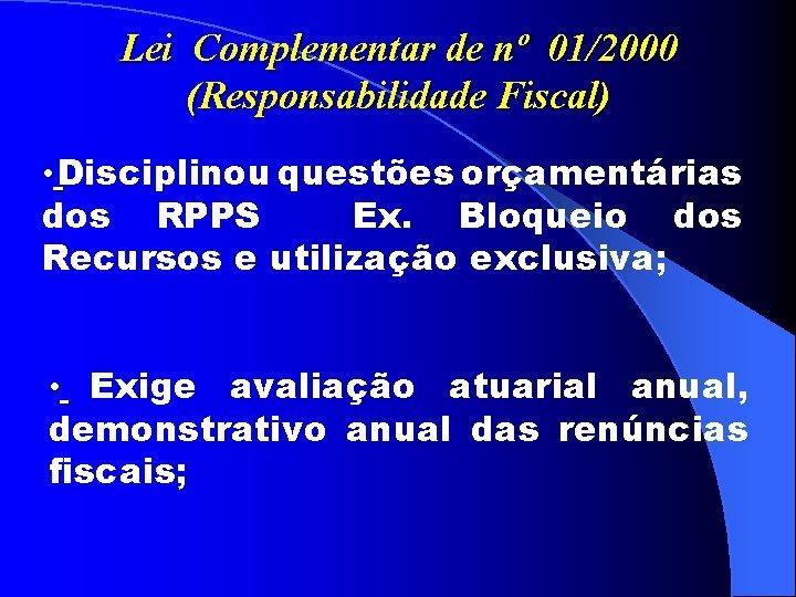 Lei Complementar de nº 01/2000 (Responsabilidade Fiscal) • Disciplinou questões orçamentárias dos RPPS Ex.