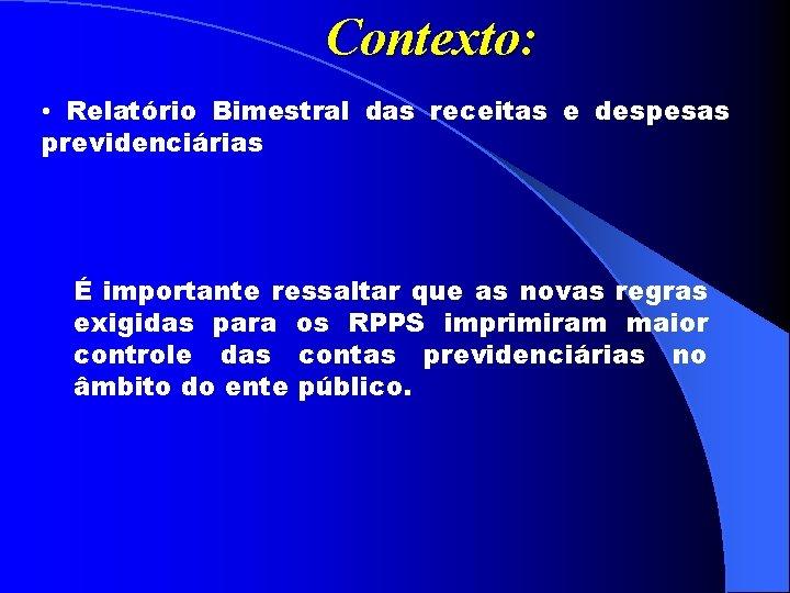 Contexto: • Relatório Bimestral das receitas e despesas previdenciárias É importante ressaltar que as
