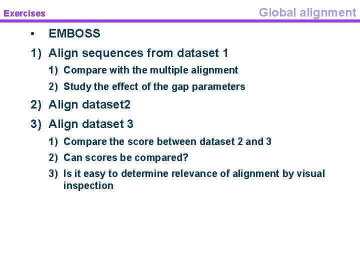 Global alignment Exercises • EMBOSS 1) Align sequences from dataset 1 1) Compare with