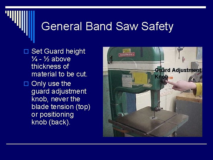General Band Saw Safety o Set Guard height ¼ - ½ above thickness of