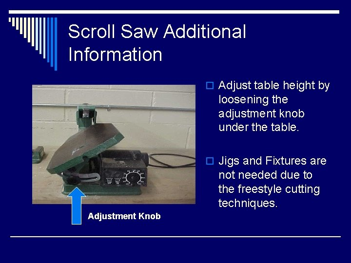 Scroll Saw Additional Information o Adjust table height by loosening the adjustment knob under