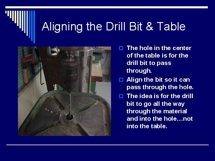 Aligning the Drill Bit & Table o The hole in the center of the