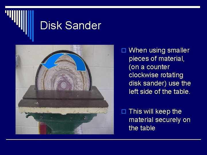 Disk Sander o When using smaller pieces of material, (on a counter clockwise rotating