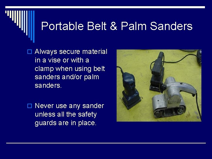Portable Belt & Palm Sanders o Always secure material in a vise or with