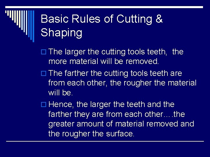 Basic Rules of Cutting & Shaping o The larger the cutting tools teeth, the