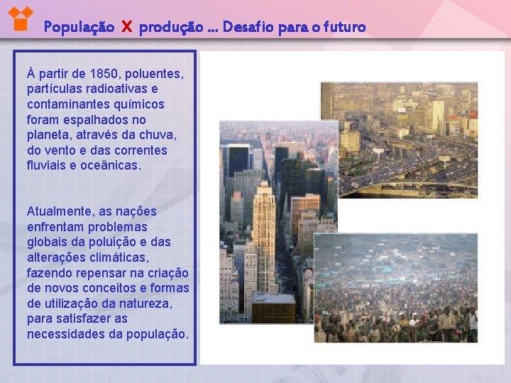 População X produção. . . Desafio para o futuro À partir de 1850, poluentes,