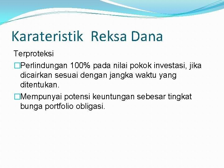 Karateristik Reksa Dana Terproteksi �Perlindungan 100% pada nilai pokok investasi, jika dicairkan sesuai dengan