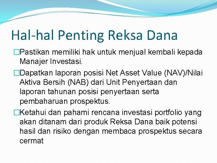 Hal-hal Penting Reksa Dana �Pastikan memiliki hak untuk menjual kembali kepada Manajer Investasi. �Dapatkan