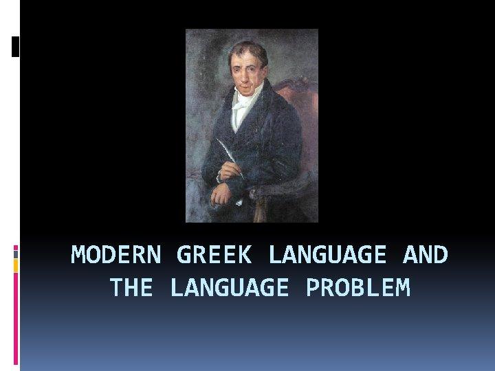 MODERN GREEK LANGUAGE AND THE LANGUAGE PROBLEM