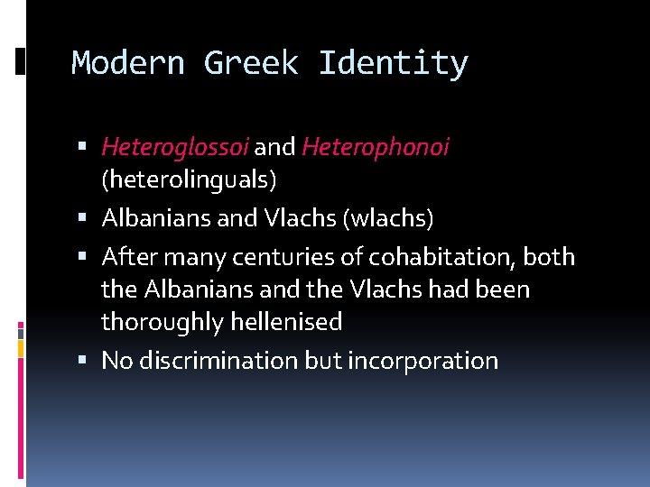 Modern Greek Identity Heteroglossoi and Heterophonoi (heterolinguals) Albanians and Vlachs (wlachs) After many centuries
