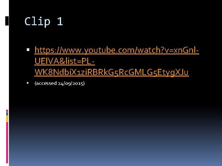 Clip 1 https: //www. youtube. com/watch? v=xn. Gnl. UEl. VA&list=PLWK 8 Ndbi. X 1
