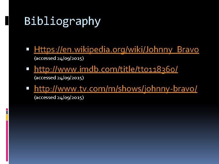 Bibliography Https: //en. wikipedia. org/wiki/Johnny_Bravo (accessed 24/09/2015) http: //www. imdb. com/title/tt 0118360/ (accessed 24/09/2015)