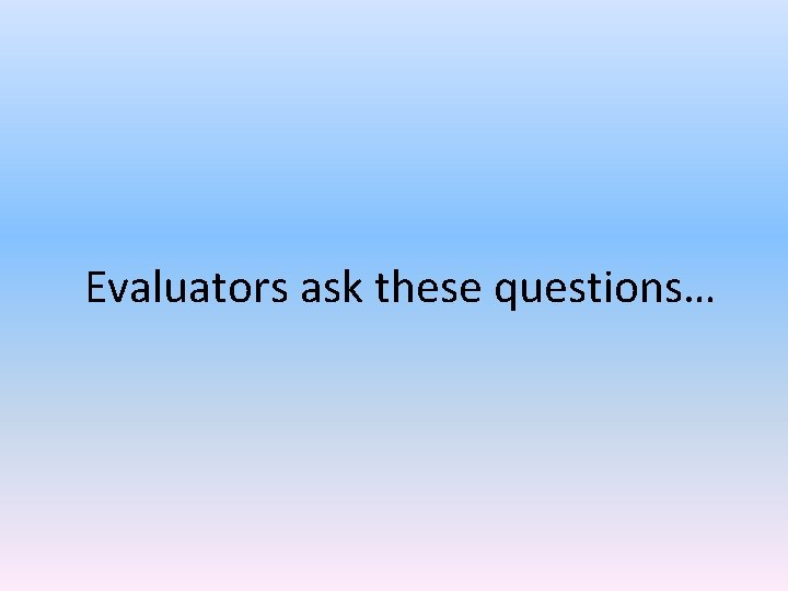 Evaluators ask these questions…