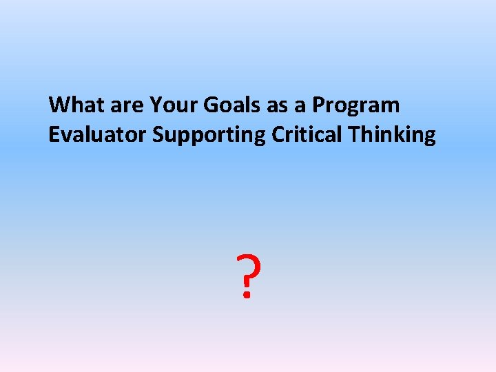 What are Your Goals as a Program Evaluator Supporting Critical Thinking ?