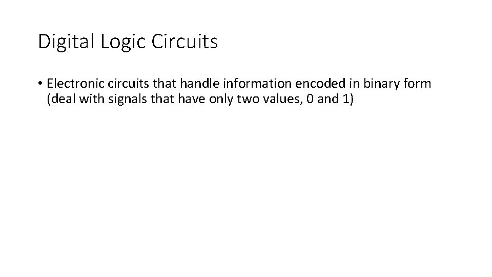 Digital Logic Circuits • Electronic circuits that handle information encoded in binary form (deal