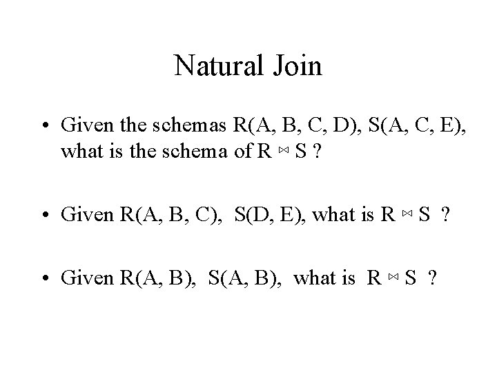 Natural Join • Given the schemas R(A, B, C, D), S(A, C, E), what