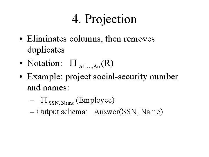 4. Projection • Eliminates columns, then removes duplicates • Notation: P A 1, …,