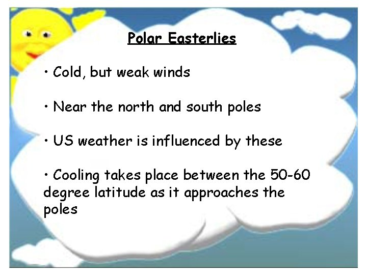 Polar Easterlies • Cold, but weak winds • Near the north and south poles