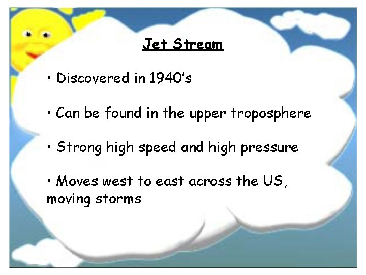 Jet Stream • Discovered in 1940's • Can be found in the upper troposphere
