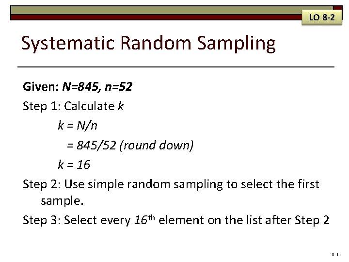 LO 8 -2 Systematic Random Sampling Given: N=845, n=52 Step 1: Calculate k k