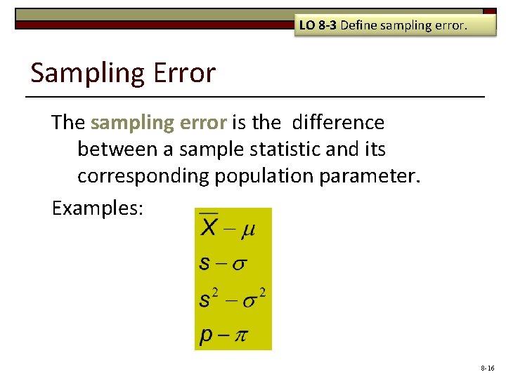 LO 8 -3 Define sampling error. Sampling Error The sampling error is the difference