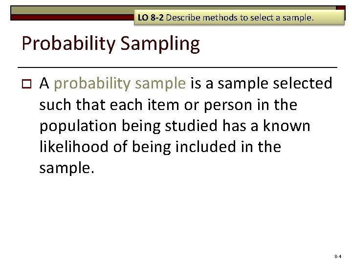 LO 8 -2 Describe methods to select a sample. Probability Sampling o A probability