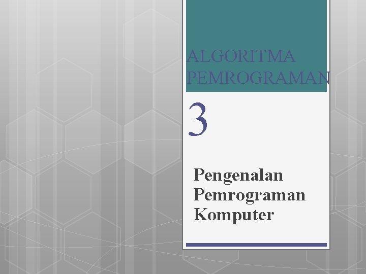 ALGORITMA PEMROGRAMAN 3 Pengenalan Pemrograman Komputer