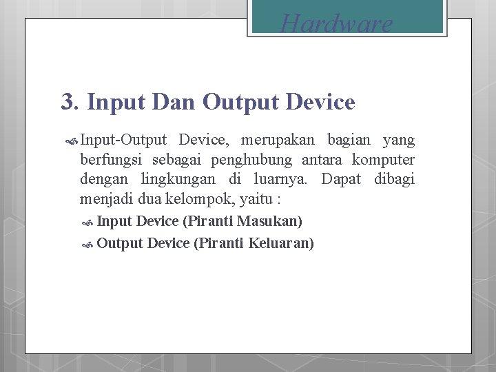 Hardware 3. Input Dan Output Device Input-Output Device, merupakan bagian yang berfungsi sebagai penghubung