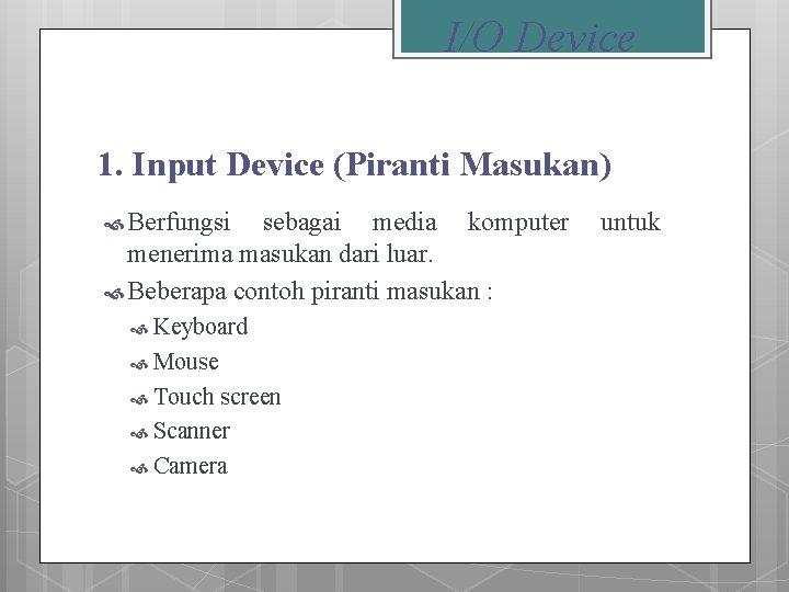 I/O Device 1. Input Device (Piranti Masukan) Berfungsi sebagai media komputer menerima masukan dari