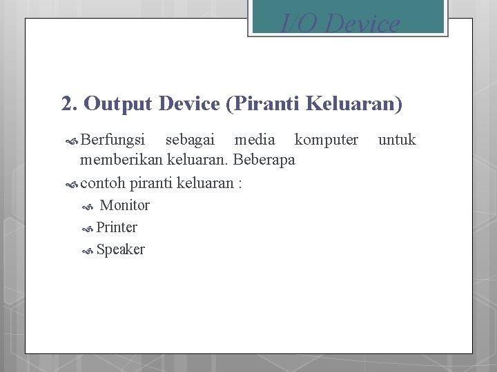 I/O Device 2. Output Device (Piranti Keluaran) Berfungsi sebagai media komputer memberikan keluaran. Beberapa