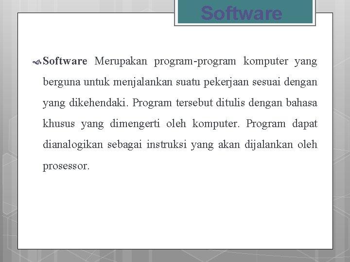 Software Merupakan program-program komputer yang berguna untuk menjalankan suatu pekerjaan sesuai dengan yang dikehendaki.