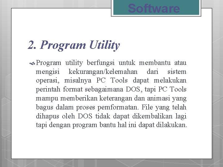 Software 2. Program Utility Program utility berfungsi untuk membantu atau mengisi kekurangan/kelemahan dari sistem