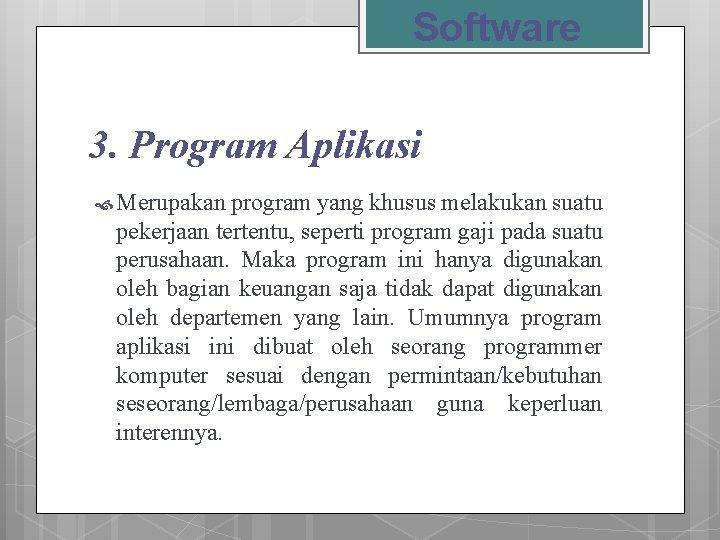 Software 3. Program Aplikasi Merupakan program yang khusus melakukan suatu pekerjaan tertentu, seperti program