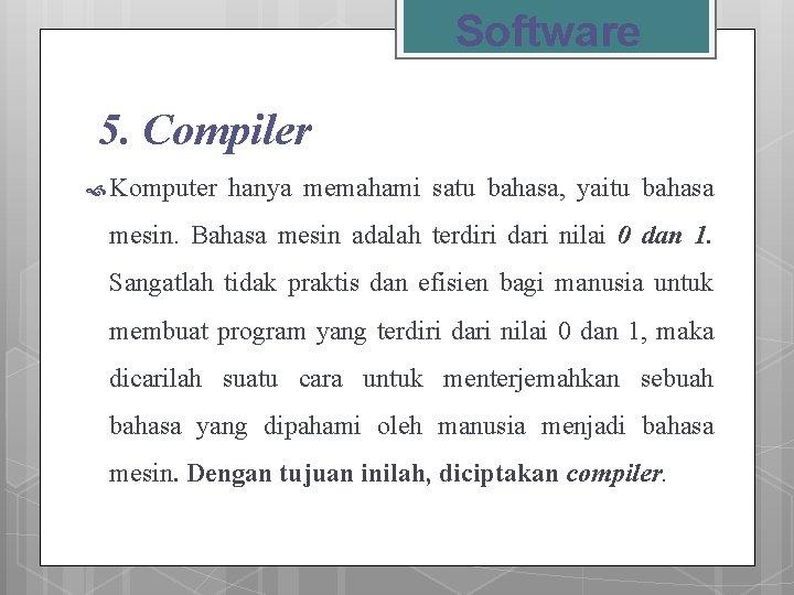 Software 5. Compiler Komputer hanya memahami satu bahasa, yaitu bahasa mesin. Bahasa mesin adalah