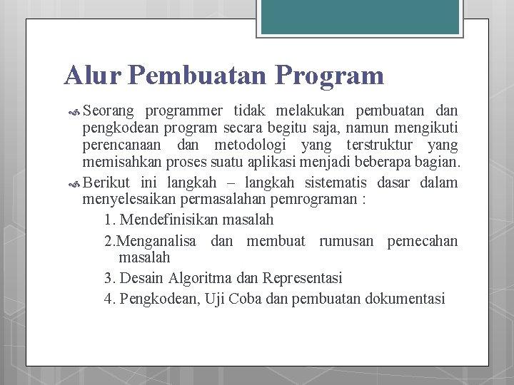 Alur Pembuatan Program Seorang programmer tidak melakukan pembuatan dan pengkodean program secara begitu saja,