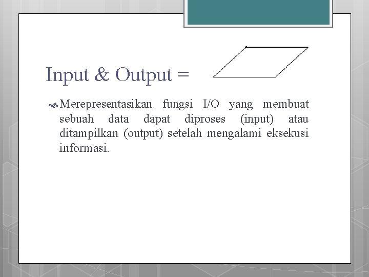 Input & Output = Merepresentasikan fungsi I/O yang membuat sebuah data dapat diproses (input)