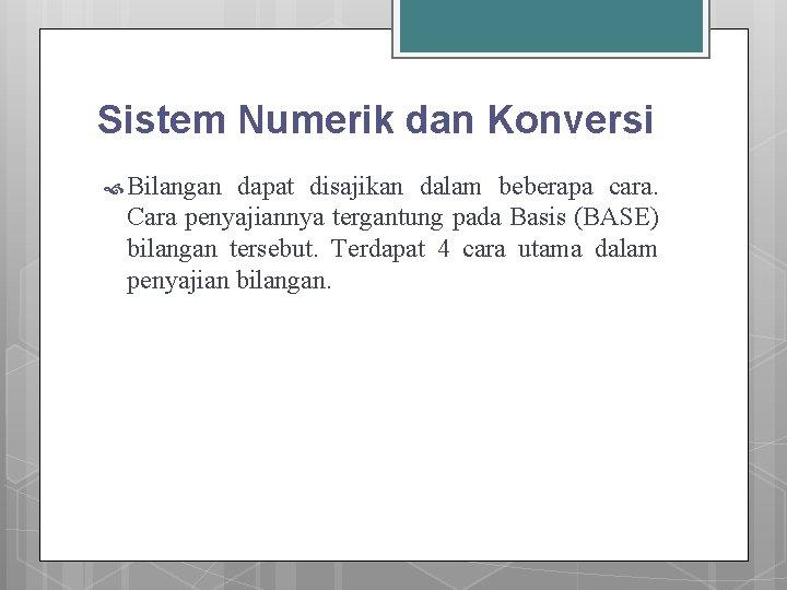 Sistem Numerik dan Konversi Bilangan dapat disajikan dalam beberapa cara. Cara penyajiannya tergantung pada