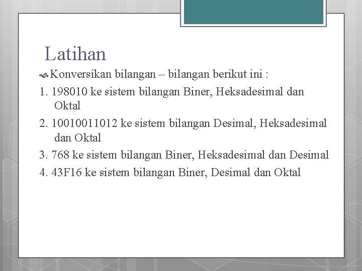 Latihan Konversikan bilangan – bilangan berikut ini : 1. 198010 ke sistem bilangan Biner,