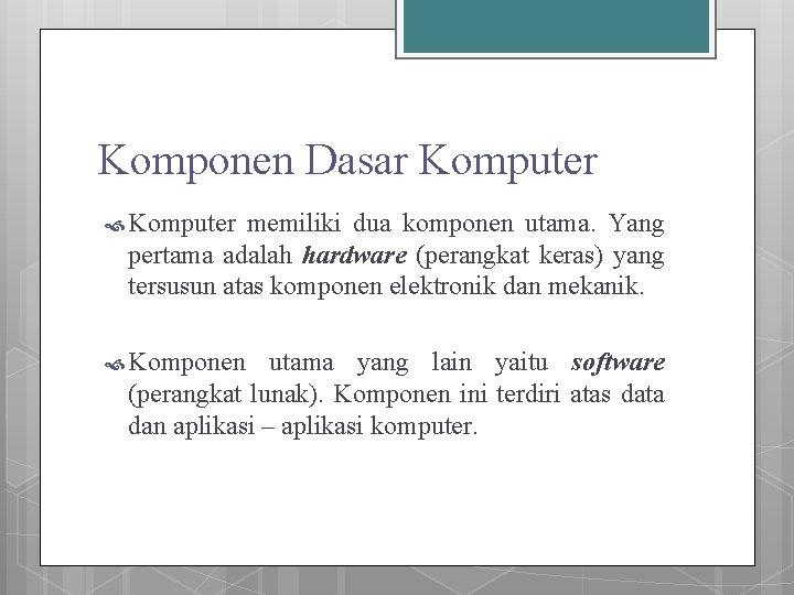 Komponen Dasar Komputer memiliki dua komponen utama. Yang pertama adalah hardware (perangkat keras) yang