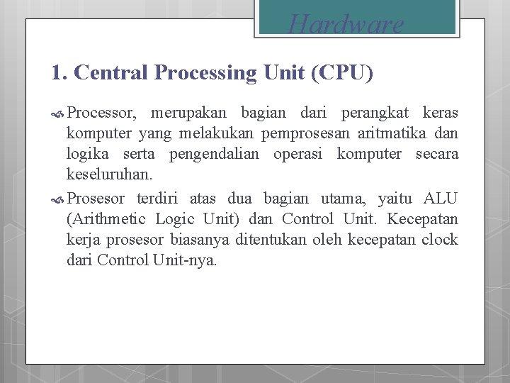 Hardware 1. Central Processing Unit (CPU) Processor, merupakan bagian dari perangkat keras komputer yang