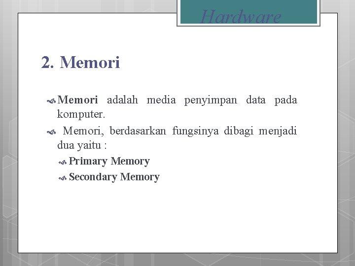 Hardware 2. Memori adalah media penyimpan data pada komputer. Memori, berdasarkan fungsinya dibagi menjadi