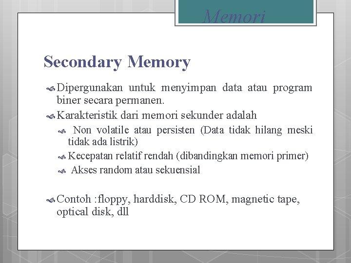 Memori Secondary Memory Dipergunakan untuk menyimpan data atau program biner secara permanen. Karakteristik dari