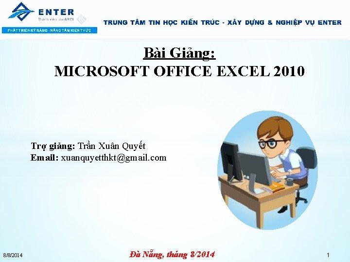 Bài Giảng: MICROSOFT OFFICE EXCEL 2010 Trợ giảng: Trần Xuân Quyết Email: xuanquyetthkt@gmail. com