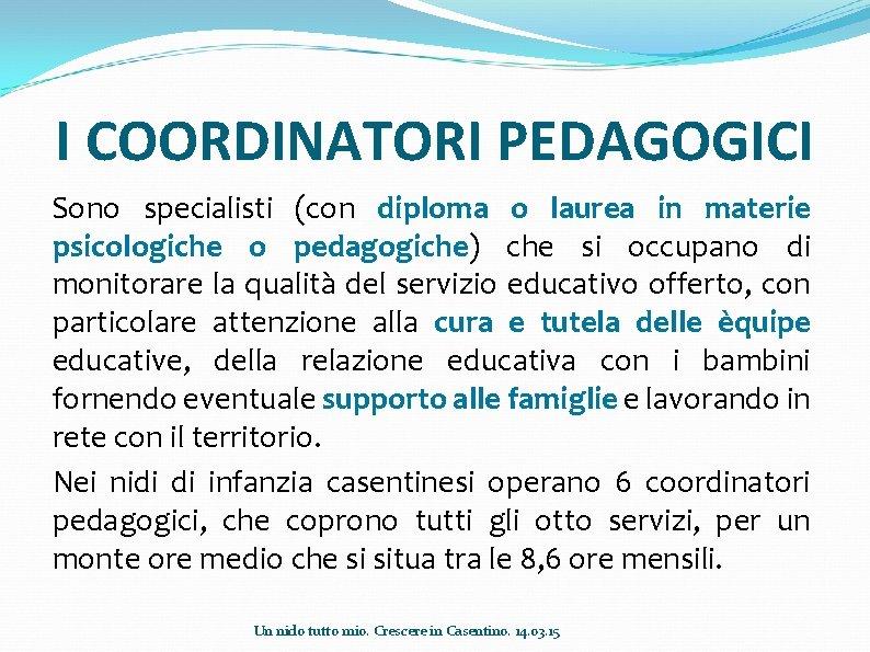 I COORDINATORI PEDAGOGICI Sono specialisti (con diploma o laurea in materie psicologiche o pedagogiche)